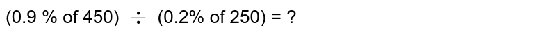 (0.9 % of 450) `div` (0.2% of 250) = ?