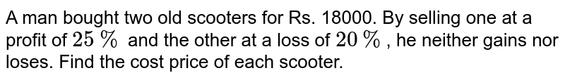 A man bought two old scooters for Rs. 18000. By selling one at a profit of `25%` and the other at a loss of `20%`, he neither gains nor loses. Find the cost price of each scooter.