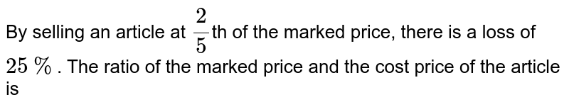 By selling an article at `(2)/(5)`th of the marked price, there is a loss of `25%`. The ratio of the marked price and the cost price of the article is
