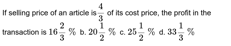 If selling price of an article is `(4)/(3)` of its cost price, the profit in the transaction is :