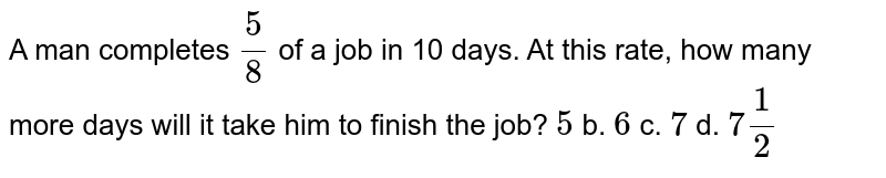 A man completes `(5)/(8)` of a job in 10 days. At this rate, how many more days will it take him to finish the job ?