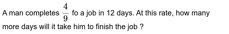 A man completes `4/9` fo a job in 12 days. At this rate, how many more days will it take him to finish the job ?