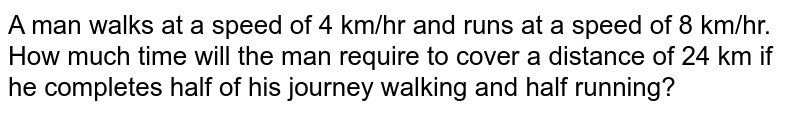 A man walks at a speed of 4 km/hr and runs at a speed of 8 km/hr. How much time will the man require to cover a distance of 24 km if he completes half of his journey  walking and half running?