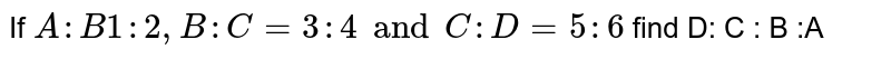 If ` A : B  1 : 2 , B: C = 3: 4 and C: D  = 5 : 6 ` find D: C : B :A
