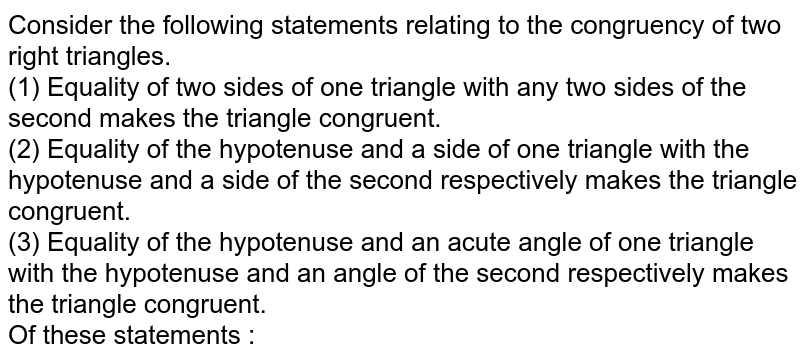 Consider the following statements relating to the congruency of two right triangles. <br> (1) Equality of two sides of one triangle with any two sides of the second makes the triangle congruent. <br> (2) Equality of the hypotenuse and a side of one triangle with the hypotenuse and a side of the second respectively makes the triangle congruent. <br> (3) Equality of the hypotenuse and an acute angle of one triangle with the hypotenuse and an angle of the second respectively makes the triangle congruent. <br> Of these statements :