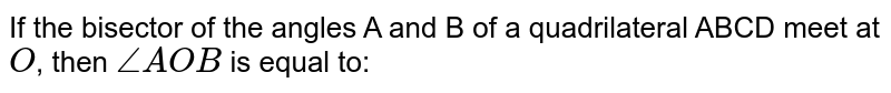 If the bisector of the angles A and B of a quadrilateral ABCD meet at `O`, then `angle AOB` is equal to: