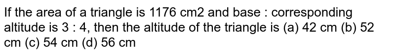If the area of a triangle is 1176 `m^(2)` and base : corresponding altitude is 3 : 4, then the altitude of the triangle is :