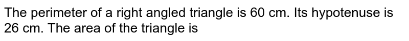 The perimeter of a right angled triangle is 60 cm. Its hypotenuse is 26 cm. The area of the triangle is