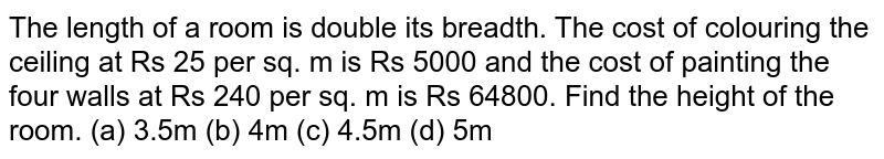 The length of a room is double the breadth. The cost of colouring the ceiling at Rs. 25 per sq m is Rs. 5000 and the cost of painting the four walls at Rs. 240 per sq.m is Rs. 64,800. Find the height of the room?
