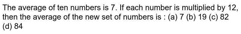 The mean of 10 numbers is 7. If each number is multiplied by 12, then the mean of new set of numbers is