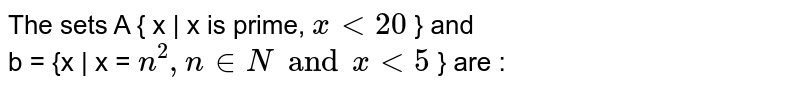 The sets A  { x | x is prime, `x  lt 20` } and <br> b = {x | x `n^(2), x in  N and x lt 5` } are :