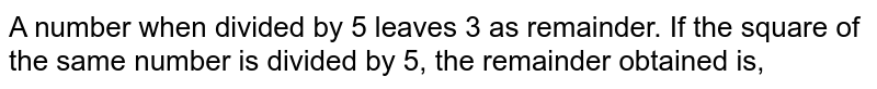 A number when divided by 5 leaves 3 as remainder. If the square of the same number is divided by 5, the remainder obtained is,