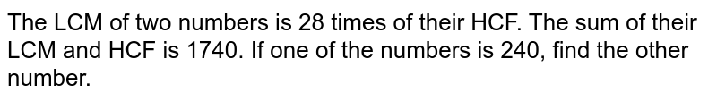 The LCM of two numbers is 28 times of their HCF. The sum of their LCM and HCF is 1740. If one of the numbers is 240, find the other number.