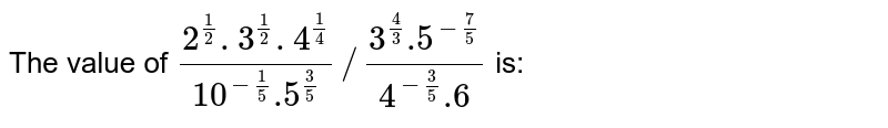 The value of `(2^(1/2). 3^(1/2) . 4^(1/4))/(10^(-1/5).5^(3/5)) // (3^(4/3).5^(-7/5))/(4^(-3/5).6)` is: