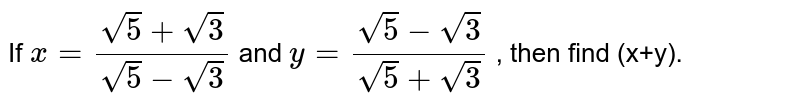 If `x = (sqrt(5)+ sqrt(3))/(sqrt(5)-sqrt(3))` and `y = (sqrt(5) - sqrt(3))/(sqrt(5)+ sqrt(3))` , then find (x+y).