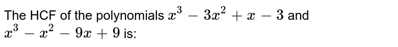 The HCF of the polynomials `x^3 - 3x^2 + x - 3` and `x^3 - x^2 - 9x + 9` is: