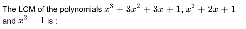The LCM of the polynomials `x^3 +3x^2 + +3x + 1, x^2 +2x+1` and `x^2 -1` is :