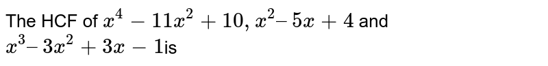 The HCF of `x^4 -11x^2 +10, x^2 – 5x+4` and `x^3 – 3x^2 + 3x-1 `is