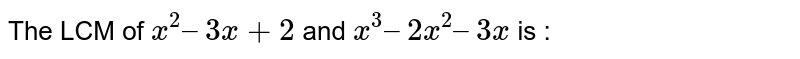 The LCM of `x^2 – 3x +2` and `x^3 – 2x^2 – 3x` is :