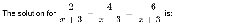 The solution for `2/(x + 3) - 4/(x - 3) = (-6)/(x + 3)` is: