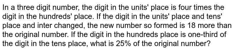 In a three digit number, the digit in the units' place is four times the digit in the hundreds' place. If the digit in the units' place and tens' place and inter changed, the new number so formed is 18 more than the original number. If the digit in the hundreds place is one-third of the digit in the tens place, what is 25% of the original number?