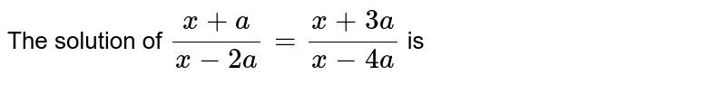 The solution of `(x + a)/(x - 2a) = (x + 3a)/(x - 4a)` is