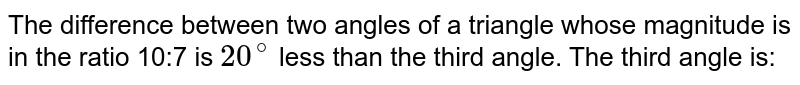 The difference between two angles of a triangle whose magnitude is in the ratio 10:7 is `20^(@)` less than the third angle. The third angle is:
