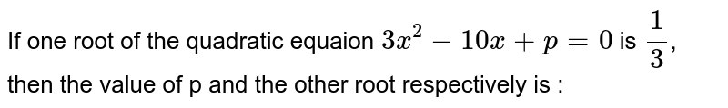 If one root of the quadratic equaion `3x^(2)-10x+p=0` is `1/3`, then the value of p and the other root respectively is :