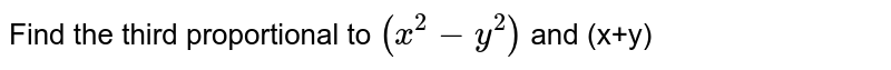 Find the third proportional to `(x^(2)-y^(2))` and (x+y)