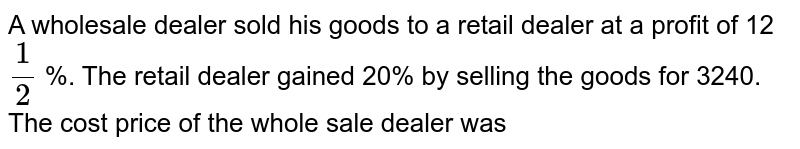 A wholesale dealer sold his goods to a retail dealer at a profit of 12 `1/2` %. The retail dealer gained 20% by selling the goods for 3240. The cost price of the whole sale dealer was