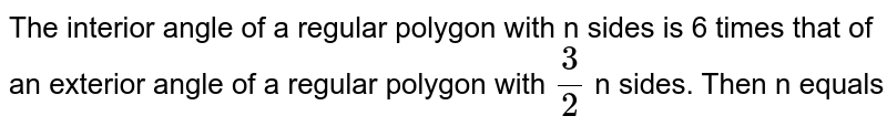The interior angle of a regular polygon with n sides is 6 times that of an exterior angle of a regular polygon with `(3)/(2)` n sides. Then n equals
