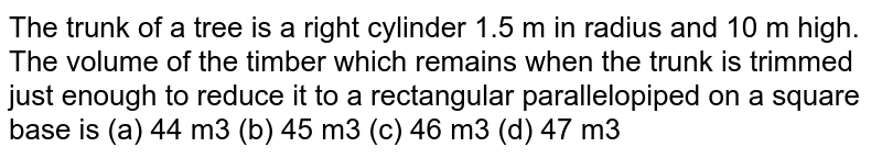 The trunk of a tree is a right cylinder `1.5` m in radius and 10 m high. What is the volume of the timber which remains when the trunk is trimmed just enough to reduce it a rentangular parallelogram on a square base ?