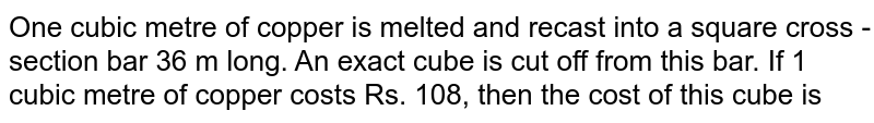 One cubic metre of copper is melted and recast into a square cross - section bar 36 m long. An exact cube is cut off from this bar. If 1 cubic metre of copper costs Rs. 108, then the cost of this cube is