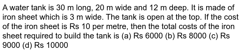 A water tank is 30 m long, 20 m wide and 12 m deep. It is made up of iron sheet which is 3 m wide. The tank is open at the top. If the cost of the iron sheet is Rs. 10 per metre, the the total cost of the iron sheet required to build the tank is