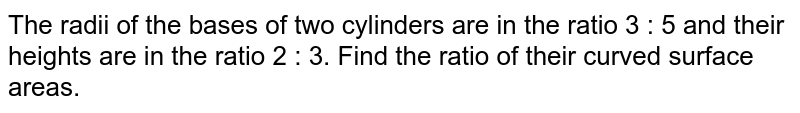 The radii of the bases of two cylinders are in the ratio `3:5` and their heights are in the ratio `2:3`. The ratio of their curved surfaces will be