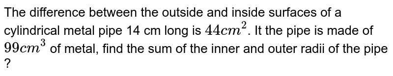 """The difference between the outside and inside surfaces of a cylindrical metal pipe 14 cm long is `44"""" cm""""^(2)`. It the pipe is made of `99"""" cm""""^(3)` of metal, find the sum of the inner and outer radii of the pipe ?"""