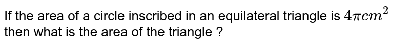 """If the area of a circle inscribed in an equilateral triangle is `4pi"""" cm""""^(2)` then what is the area of the triangle ?"""