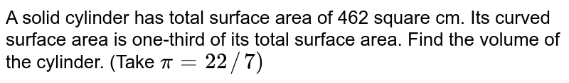 """A solid cylinder has a total surface area of `462"""" cm""""^(2)` Its curved surface area is one - third os its total surface area. The volume of the cylinder is : `(pi=(22)/(7))`"""