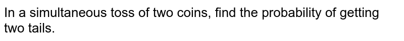 In a simultaneous toss of two coins, find the probability of getting two tails.