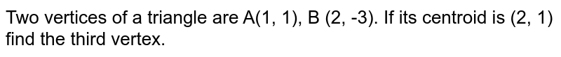 Two vertices of a triangle are A(1, 1), B (2, -3). If its centroid is (2, 1) find the third vertex.