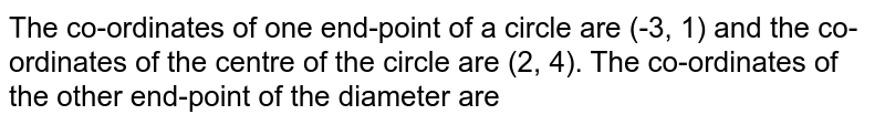 The co-ordinates of one end-point of a circle are (-3, 1) and the co-ordinates of the centre of the circle are (2, 4). The co-ordinates of the other end-point of the diameter are