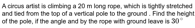 A circus artist is climbing a 20 m long rope, which is tightly stretched and tied from the  top of a vertical pole to the ground . Find the height of the pole,  if the angle and by the rope with  ground leave is `30^(@)`