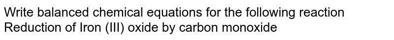 Write balanced chemical equations for the following reaction <br> Reduction of Iron (III) oxide by carbon monoxide