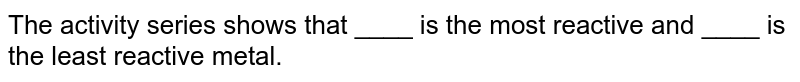 The activity series shows that ____ is the most reactive and ____ is the least reactive metal.