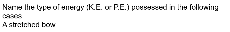 Name the type of energy (K.E. or P.E.) possessed in the following cases <br> A stretched bow