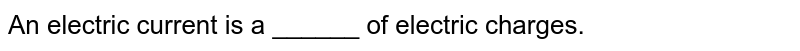 An electric current is a ______ of electric charges.
