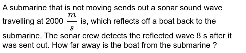 A submarine that is not moving sends out a sonar sound wave travelling at  2000 mis, which reflects off a boat back to the submarine. The sonar crew detects the reflected wave 8 s after it was sent out. How far away is the boat from the submarine ?