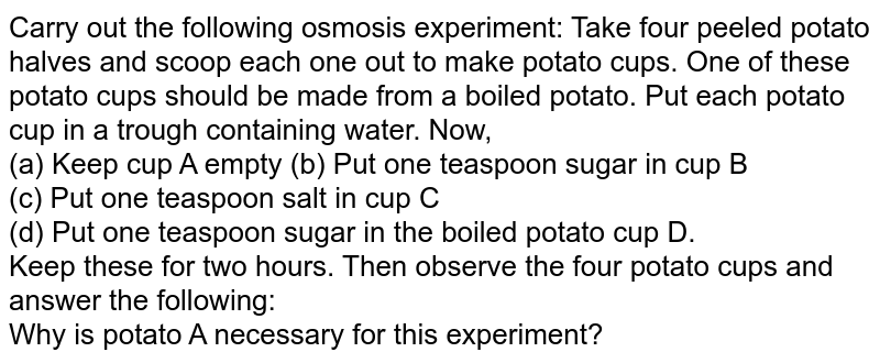 Carry out the following osmosis experiment: Take four peeled potato halves and scoop each one out to make potato cups. One of these potato cups should be made from a boiled potato. Put each  potato cup in a trough containing water. Now,<br> (a) Keep cup A empty (b) Put one teaspoon sugar in cup B<br> (c) Put one teaspoon salt in cup C<br> (d) Put one teaspoon sugar in the boiled potato cup D. <br> Keep these for two hours. Then observe the four potato cups and answer the following: <br> Why is potato A necessary for this experiment?