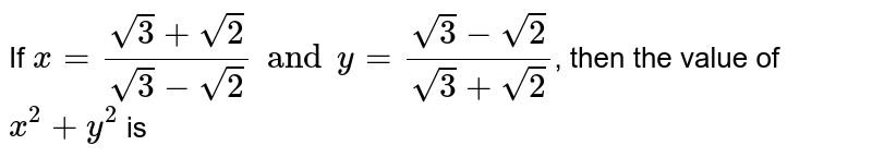 If `x=(sqrt3+sqrt2)/(sqrt3-sqrt2) and y=(sqrt3-sqrt2)/(sqrt3+sqrt2)`, then the value of `x^2+y^2` is