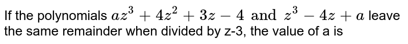 If the polynomials `az^3+ 4z^2+ 3z-4 and z^3-4z+ a` leave the same remainder when divided by z-3, the value of a is